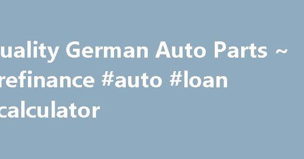 Quality German Auto Parts ~ #refinance #auto #loan #calculator - auto loan calculator
