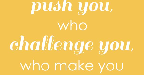 Surround yourself with people who push you, who challenge you, who make