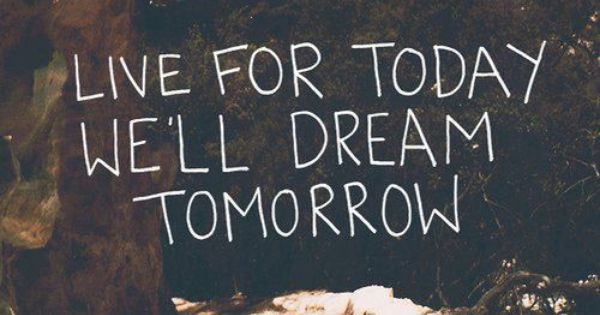 Live For Today We Ll Dream Tomorrow Quotes To Live By Quotes