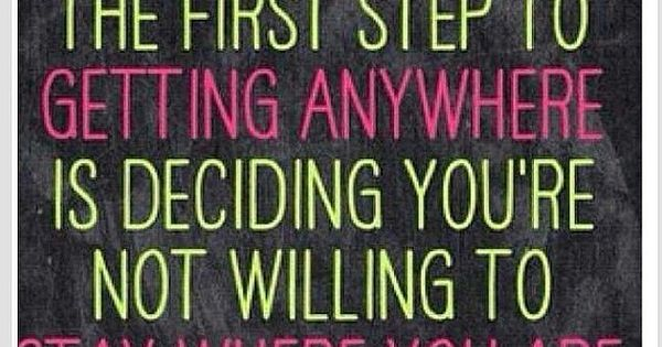 The first step to getting anywhere is deciding you're not willing to