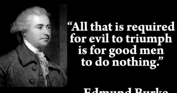 All That Is Required For Evil To Triumph Is For Good Men To Do