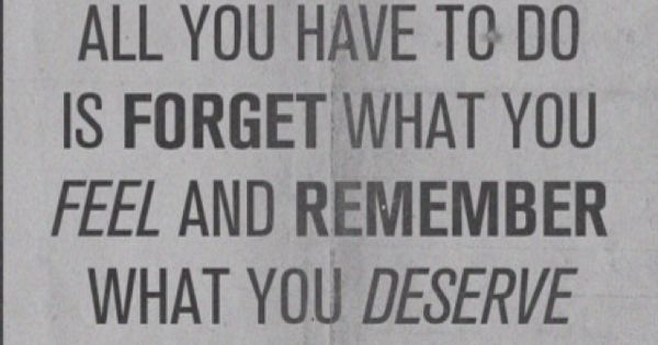 Forget what you feel and remember what you deserve. quotes inspiration