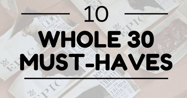 10 Whole 30 Must Haves - including snacks. Here are the top