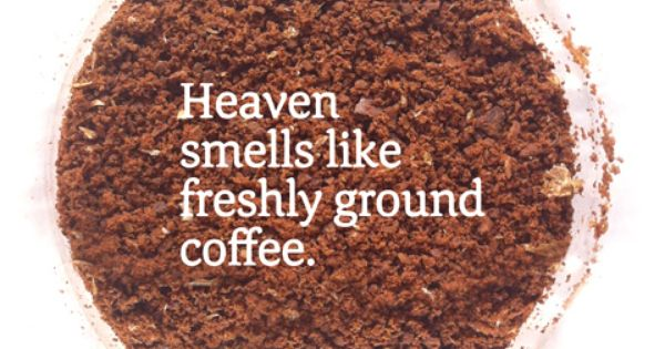 Heaven smells like freshly ground coffee. | Coffee Drinkers Make Better Lovers
