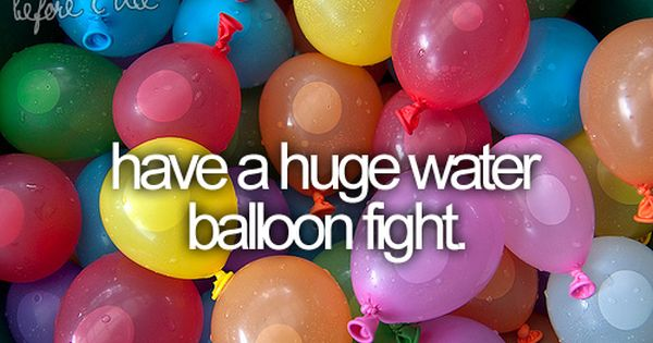 have a huge water balloon fight summer bucket list!!:)