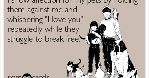 I Show Affection For My Pets By Holding Them Against Me And Whispering I Love You Repeatedly While They Struggle To Break Free Funny Make Me Laugh Bones Funny