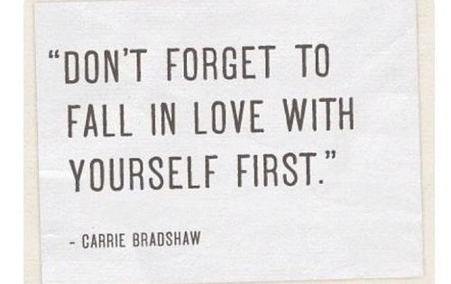 """Don't forget to fall in love with yourself first."" - Carrie Bradshaw"