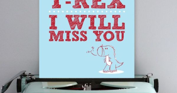"""If you get eaten by a T Rex I will miss you."""
