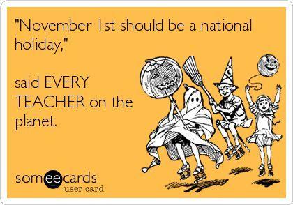November 1st Should Be A National Holiday Said Every Teacher On The Planet Teacher Humor Halloween Kindergarten Teaching Humor