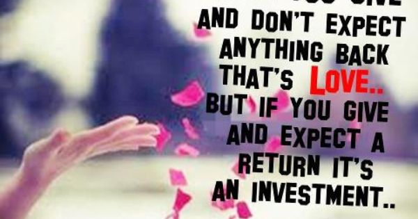When You Give And Don T Expect Anything Back That S Love But If You Give And Expect A Return It S An Investment Dont Expect Anything True Words Love Quotes