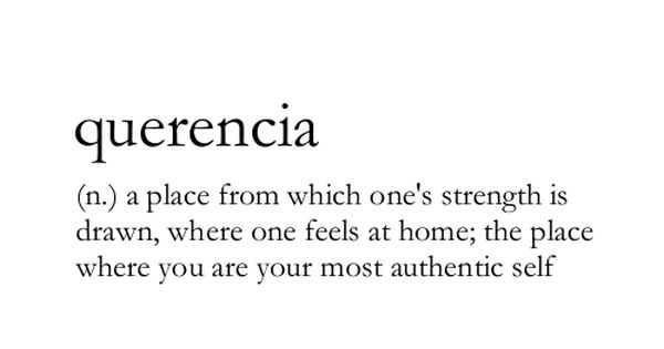 Querencia (n) A place from which one's strength is drawn, where one
