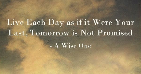 Tomorrow Is A New Day Quotes Quotesgram: Live Each Day As If It Were Your Last, Tomorrow Is Not