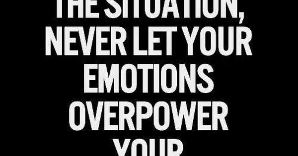 No Matter The Situation, Never Let Your Emotions Overpower