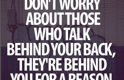Don't worry about those who talk behind your back, they're behind you