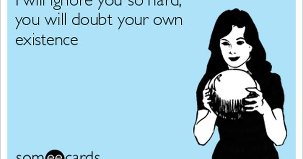 I Will Ignore You So Hard You Will Doubt Your Own Existence Funny Quotes Ecards Funny Humor