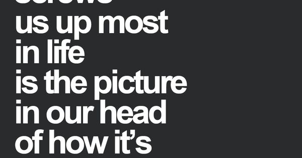 What screws us up the most is the picture in our head of how it's supposed to be. -Anonymous Wisdom life Quotes