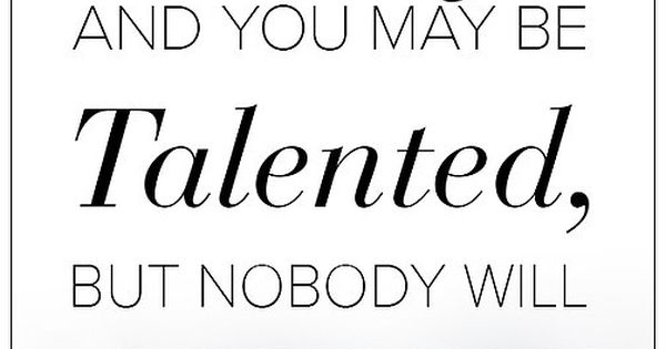 You may be Pretty, and you may be Talented, but Nobody will