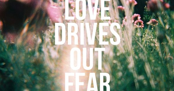 There is no fear in love; but perfect love casteth out fear: