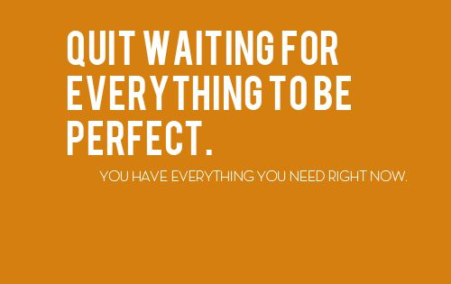 Quit waiting for everything to be perfect - Google Search