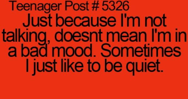 Just because I'm not talking, doesn't mean I'm in a bad mood.
