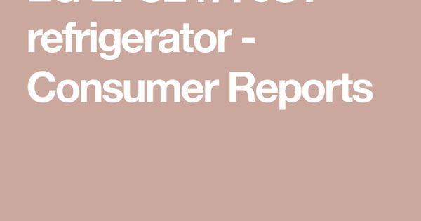 Lg Lfc24770st Refrigerator Consumer Reports In 2020 Refrigerator Consumer Reports French Door Refrigerator