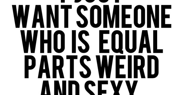 I just want someone who is equal parts weird and sexy. Love