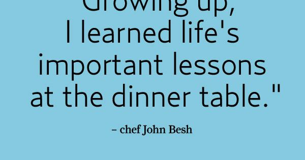 """Growing up I learned life's important lessons at the dinner table"" -"