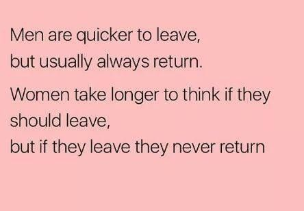 Men Are Quicker To Leave But Usually Always Return Women Take Longer To Think If They Should Leav Real Relationship Quotes Wise Words Quotes Love Life Quotes
