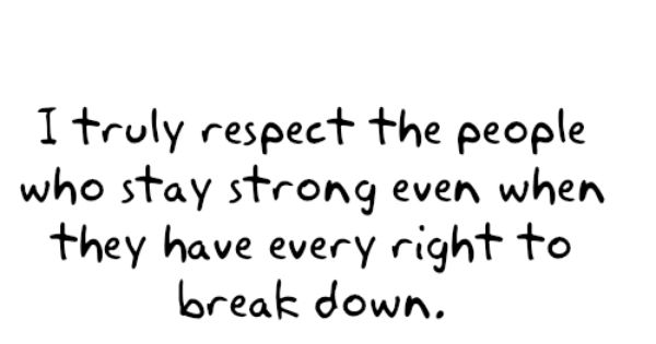 I truly respect the people who stay strong even when they have