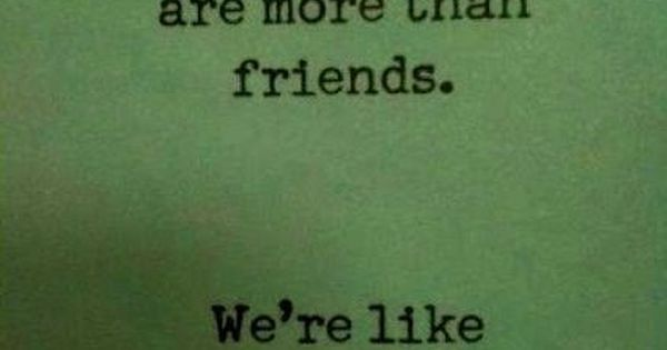 You And I Are More Than Friends. We're Like A Really Small