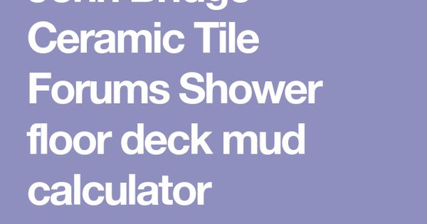 John Bridge Ceramic Tile Forums Shower Floor Deck Mud Calculator Shower Floor Ceramic Tiles Shower