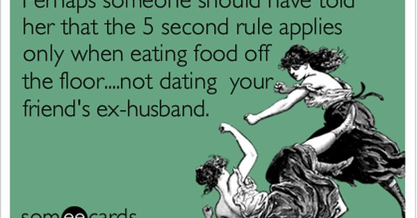 Perhaps someone should have told her that the   second rule applies only when eating food off the floor    not dating your friend     s ex husband