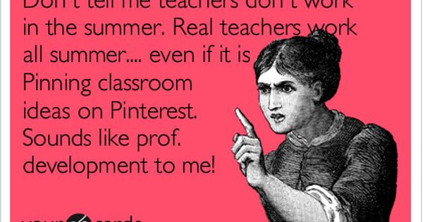 So TRUE! Don't tell me teachers don't work in the summer. Real