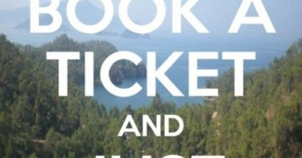 BOOK A TICKET AND JUST LEAVE. Life Motto.