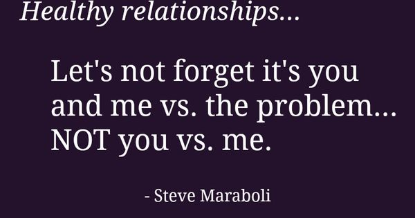 """""""Healthy relationships... Let's not forget it's you and me vs. the problem..."""
