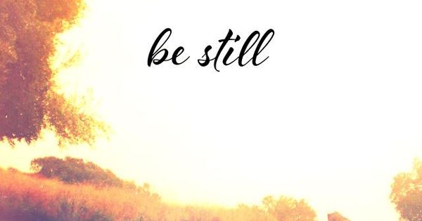 "Psalm 46:10~ ""He says, ""Be still, and know that I am God ..."