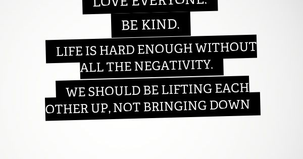 Each Other Is All We Got Quotes: Love Everyone. Be Kind. Life Is Hard Enough Without All
