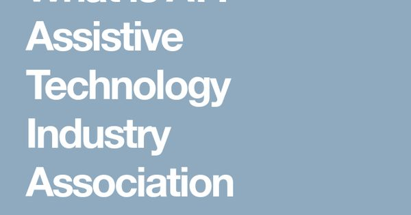 What Is At Assistive Technology Industry Association Get Started Learning About Assistive Technology An Technology Industry Assistive Technology Technology