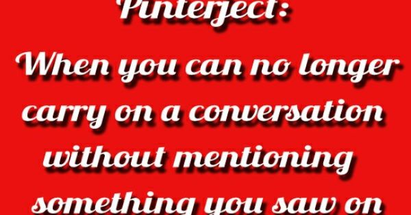 Pinterject: When you can no longer carry on a conversation without mentioning