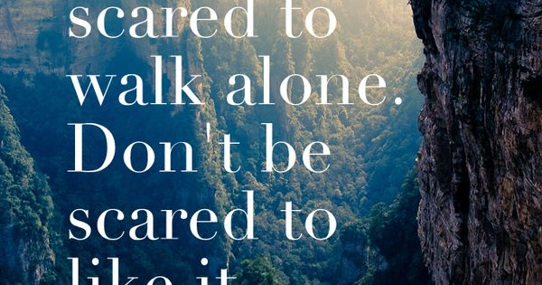 """Don't be scared to walk alone. Don't be scared to like it"""
