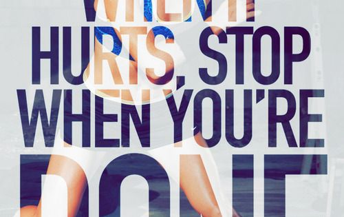 Don't stop when it hurts, stop when you're done. fitness motivation fitspo