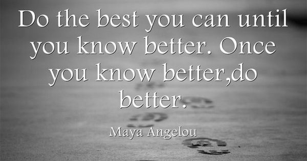 When You Know Better You Do Better: Do The Best You Can Until You Know Better. Once You Know