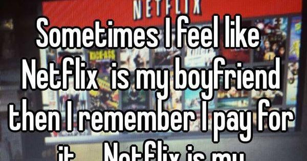 Sometimes I feel like Netflix is my boyfriend then I ...