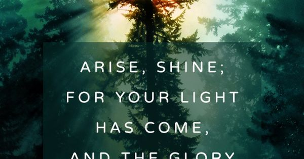 Isaiah 60:1 Arise, shine for your light has come, and the