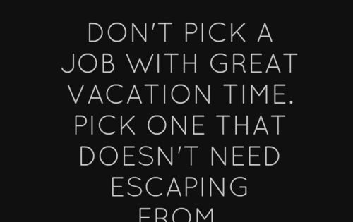 Don't pick a job with great vacation time. Pick one that doesn't