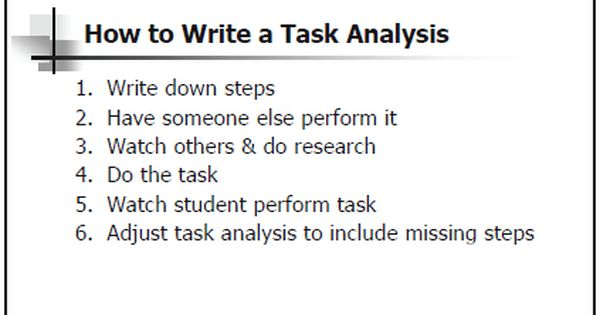 practical life task analysis Task analysis is a process in which a task is analyzed into its component parts so that those parts can be taught through the use of chaining: forward chaining, backward chaining and total task presentation.