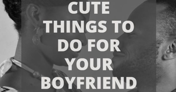 Nice Romantic And Cute Things To Do For Your Boyfriend Romantic Nice And Relationships