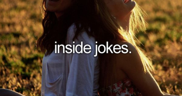inside jokes with your bestfriends.