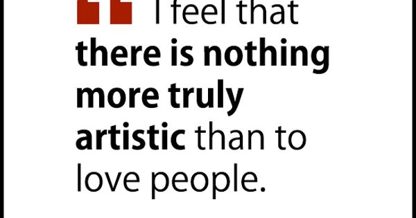 """I feel that there is nothing more truly artistic than to love"