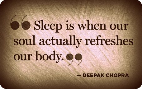 "Sleep is when our soul actually refreshed our body."" -Deepak Chopra 